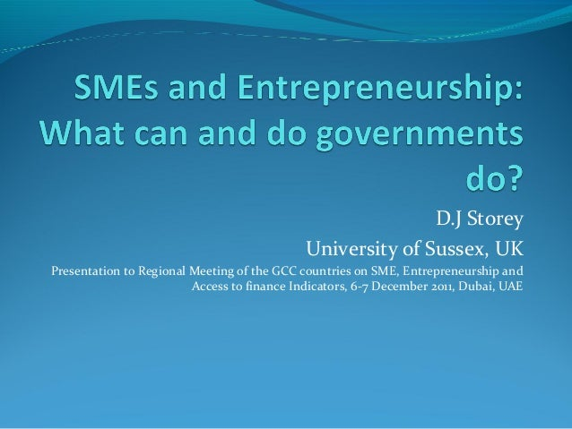 D.J Storey University of Sussex, UK Presentation to Regional Meeting of the GCC countries on SME, Entrepreneurship and Acc...