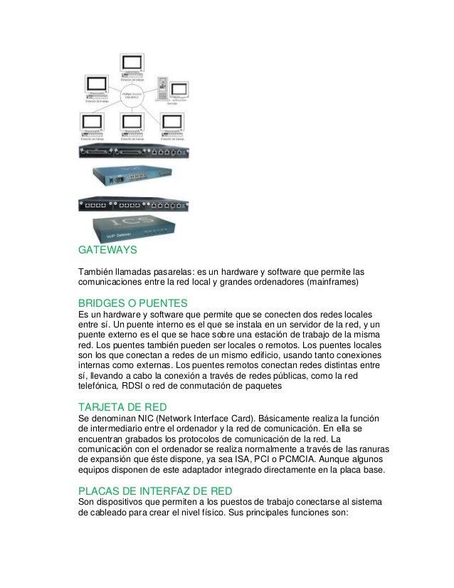 GATEWAYS  También llamadas pasarelas: es un hardware y software que permite las  comunicaciones entre la red local y grand...
