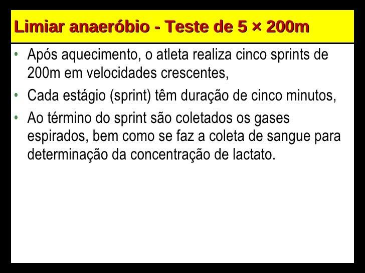 Limiar anaeróbio - Teste de 5  × 200m <ul><li>Após aquecimento, o atleta realiza cinco sprints de 200m em velocidades cres...