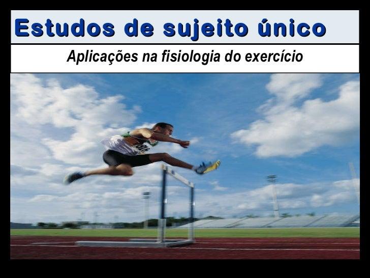 Estudos de sujeito único Aplicações na fisiologia do exercício