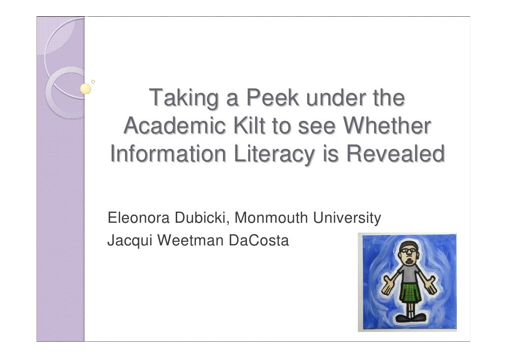 Taking a Peek under the  Academic Kilt to see WhetherInformation Literacy is RevealedEleonora Dubicki, Monmouth University...