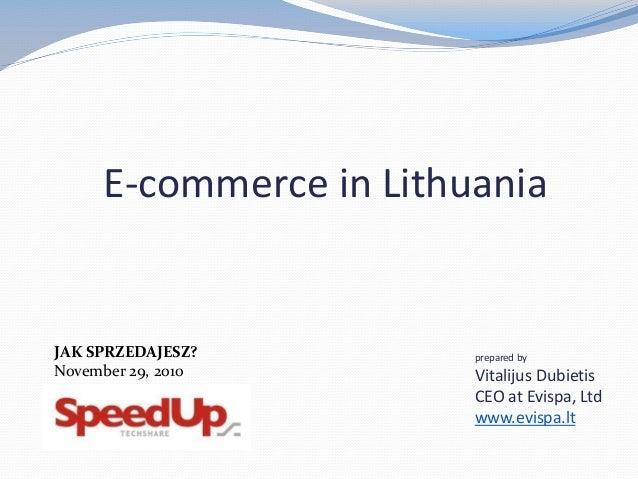 E-commerce in Lithuania prepared by Vitalijus Dubietis CEO at Evispa, Ltd www.evispa.lt JAK SPRZEDAJESZ? November 29, 2010