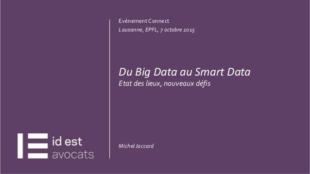 CLIQUEZ ET MODIFIEZ LETITRE 20.07.15 1 Evénement Connect Lausanne, EPFL, 7 octobre 2015 Du Big Data au Smart Data Etat des...