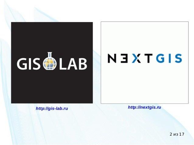 2 из 17 http://gis-lab.ru http://nextgis.ru