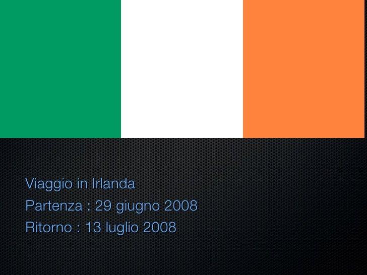 <ul><li>Viaggio in Irlanda  </li></ul><ul><li>Partenza : 29 giugno 2008 </li></ul><ul><li>Ritorno : 13 luglio 2008 </li></ul>