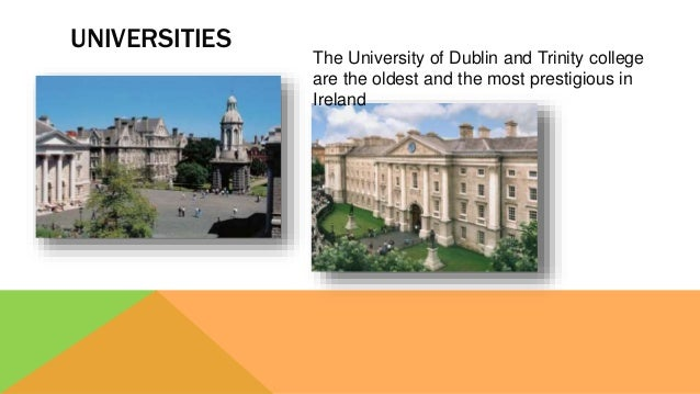UNIVERSITIES The University of Dublin and Trinity college are the oldest and the most prestigious in Ireland