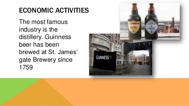 The most famous industry is the distillery. Guinness beer has been brewed at St. James' gate Brewery since 1759 ECONOMIC A...