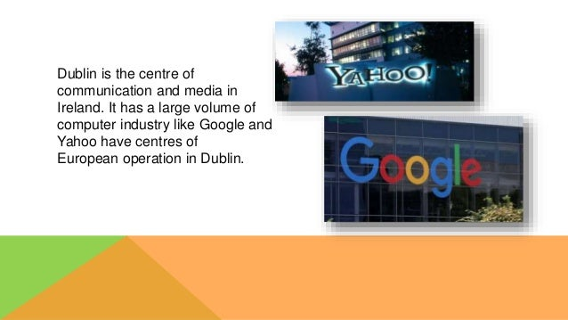 Dublin is the centre of communication and media in Ireland. It has a large volume of computer industry like Google and Yah...