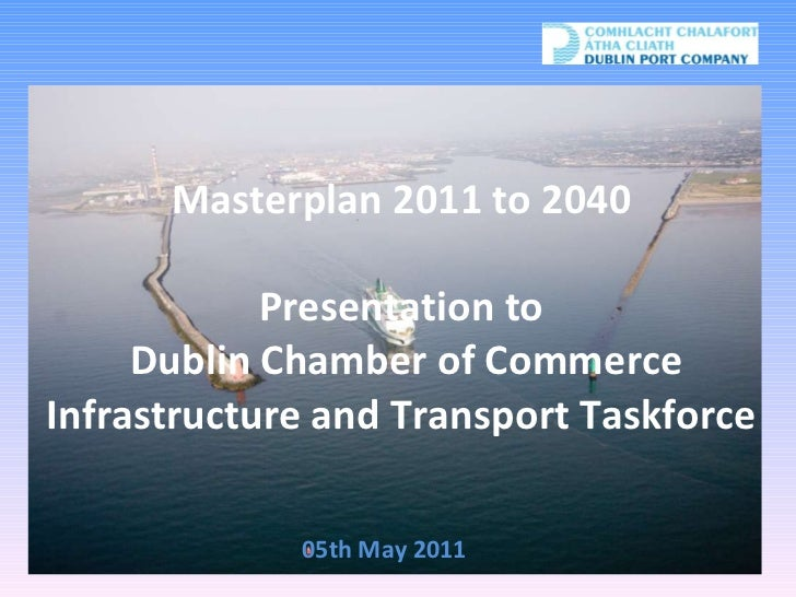 Masterplan 2011 to 2040 Presentation to  Dublin Chamber of Commerce Infrastructure and Transport Taskforce 05th May 2011