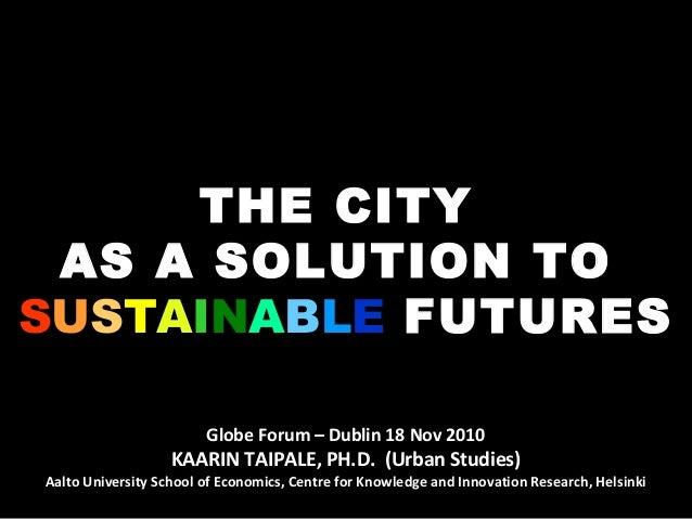 THE CITY AS A SOLUTION TO SSUUSSTTAAIINNAABBLLEE FUTURES Globe Forum – Dublin 18 Nov 2010 KAARIN TAIPALE, PH.D. (Urban Stu...