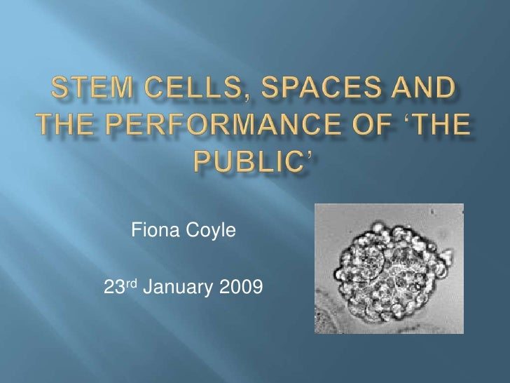 Stem cells, spaces and the performance of 'the public'<br />Fiona Coyle<br />23rd January 2009<br />