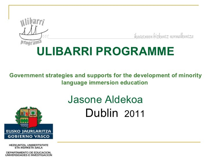 ULIBARRI PROGRAMME Government strategies and supports for the development of minority language immersion education   Jason...