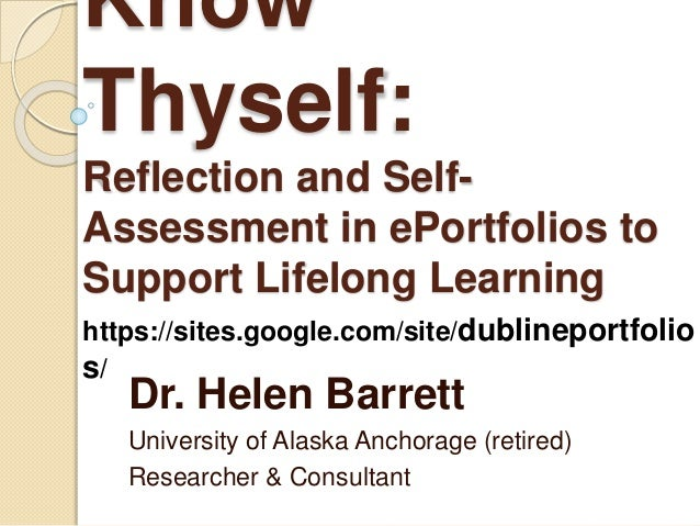 Know Thyself: Reflection and Self- Assessment in ePortfolios to Support Lifelong Learning Dr. Helen Barrett University of ...