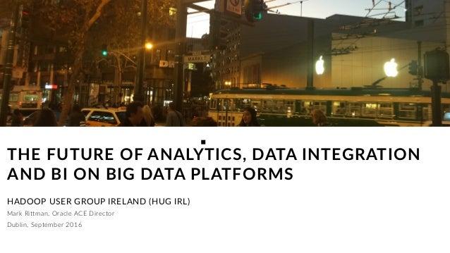 Mark Rittman, Oracle ACE Director THE FUTURE OF ANALYTICS, DATA INTEGRATION AND BI ON BIG DATA PLATFORMS HADOOP USER GROUP...
