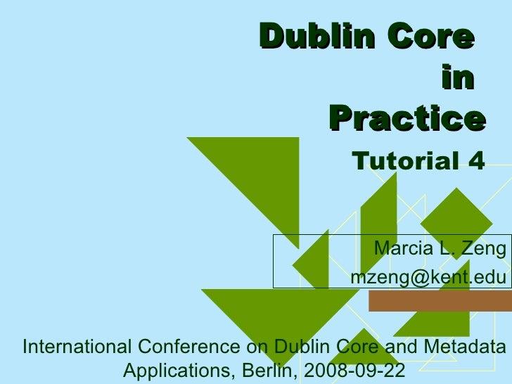 Dublin Core  in  Practice   Tutorial 4 <ul><ul><li>Marcia L. Zeng </li></ul></ul><ul><ul><li>[email_address] </li></ul></u...