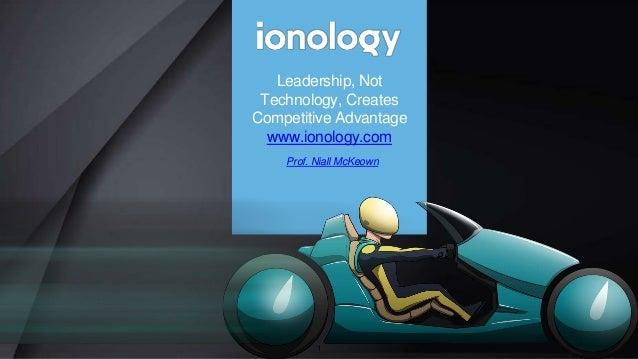 Prof. Niall McKeown Leadership, Not Technology, Creates Competitive Advantage www.ionology.com 1