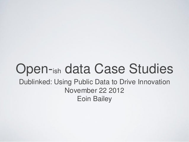 Open-ish data Case StudiesDublinked: Using Public Data to Drive Innovation              November 22 2012                  ...
