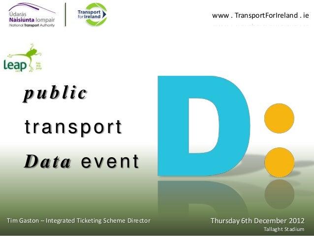 www . TransportForIreland . ie  public  transport Data event Tim Gaston – Integrated Ticketing Scheme Director  Thursday 6...