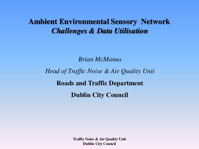 Traffic Noise & Air Quality Unit Dublin City Council Ambient Environmental Sensory Network Challenges & Data Utilisation B...
