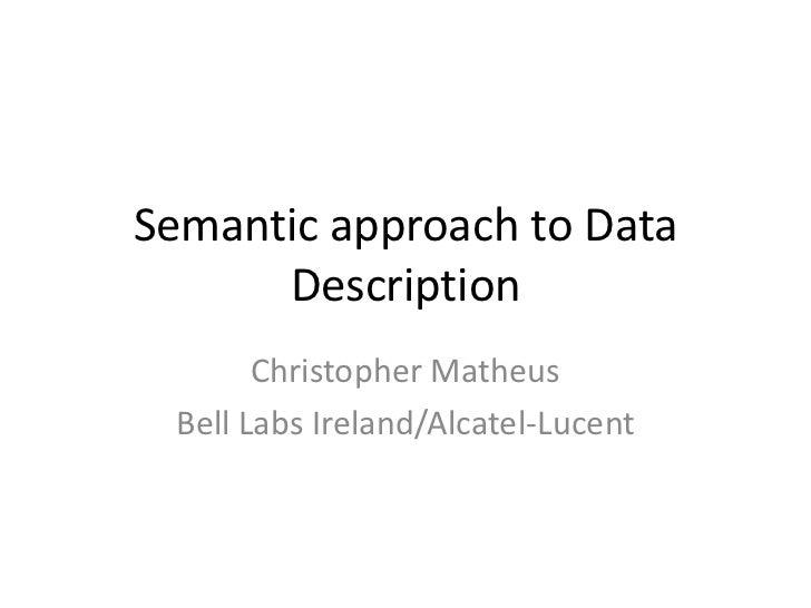 Semantic approach to Data      Description       Christopher Matheus Bell Labs Ireland/Alcatel-Lucent