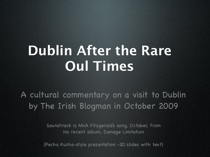 Dublin After the Rare       Oul Times  A cultural commentary on a visit to Dublin   by The Irish Blogman in October 2009  ...