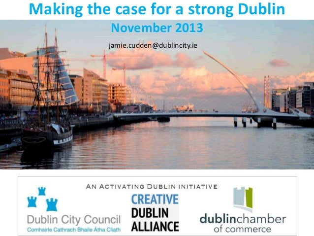 Making the case for a strong Dublin November 2013 jamie.cudden@dublincity.ie  Activating Dublin