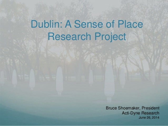 Dublin: A Sense of Place Research Project Bruce Shoemaker, President Acti-Dyne Research June 26, 2014