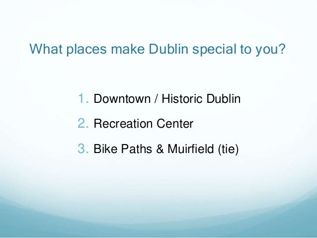 What places make Dublin special to you? 1. Downtown / Historic Dublin 2. Recreation Center 3. Bike Paths & Muirfield (tie)
