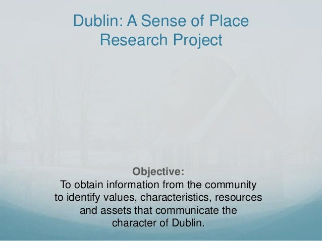 Dublin: A Sense of Place Research Project Objective: To obtain information from the community to identify values, characte...