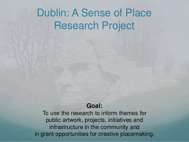 Dublin: A Sense of Place Research Project Goal: To use the research to inform themes for public artwork, projects, initiat...