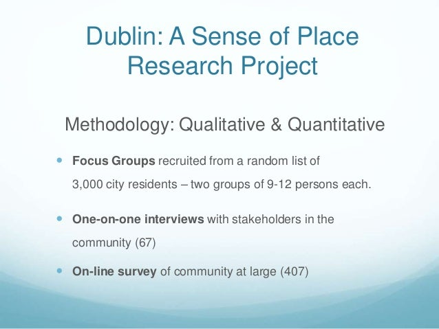 Dublin: A Sense of Place Research Project Methodology: Qualitative & Quantitative  Focus Groups recruited from a random l...