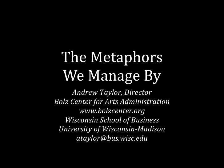 TheMetaphors   WeManageBy      AndrewTaylor,Director BolzCenterforArtsAdministration        www.bolzcenter.org  ...