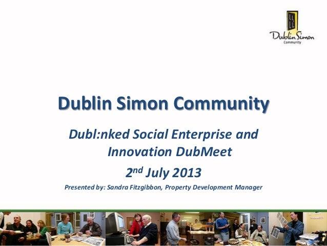 Dublin Simon Community Dubl:nked Social Enterprise and Innovation DubMeet 2nd July 2013 Presented by: Sandra Fitzgibbon, P...