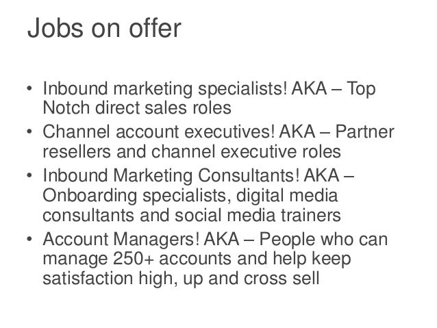 Jobs on offer• Inbound marketing specialists! AKA – Top  Notch direct sales roles• Channel account executives! AKA – Partn...