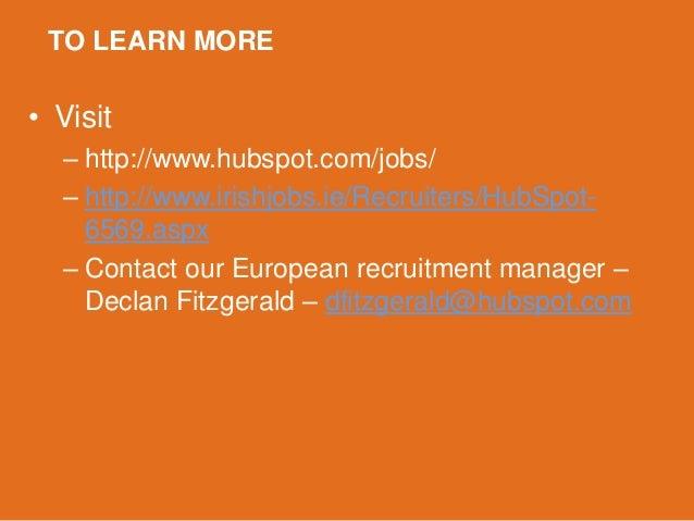 TO LEARN MORE• Visit  – http://www.hubspot.com/jobs/  – http://www.irishjobs.ie/Recruiters/HubSpot-    6569.aspx  – Contac...