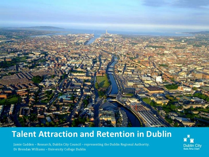 Talent Attraction and Retention in DublinJamie Cudden – Research, Dublin City Council – representing the Dublin Regional A...
