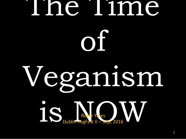 The Time of Veganism is NOWRoger Yates Dublin VegFest II – Sept 2016 1