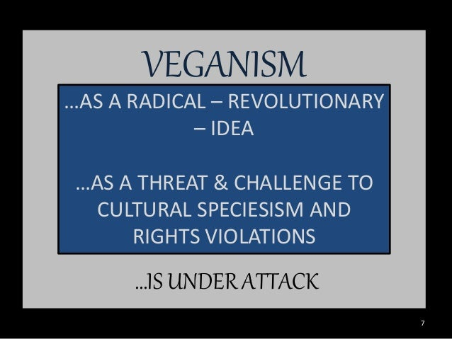 VEGANISM …AS A RADICAL – REVOLUTIONARY – IDEA …AS A THREAT & CHALLENGE TO CULTURAL SPECIESISM AND RIGHTS VIOLATIONS …IS UN...