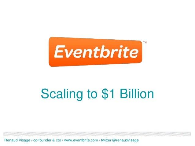 Scaling to $1 BillionRenaud Visage / co-founder & cto / www.eventbrite.com / twitter @renaudvisage