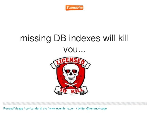 missing DB indexes will kill                      you...Renaud Visage / co-founder & cto / www.eventbrite.com / twitter @r...