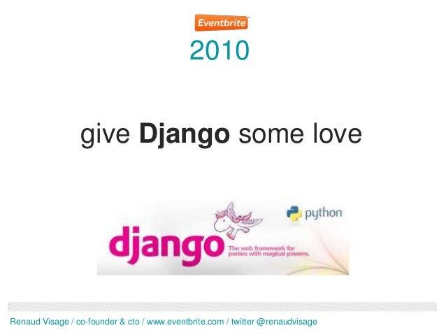 2010                 give Django some loveRenaud Visage / co-founder & cto / www.eventbrite.com / twitter @renaudvisage