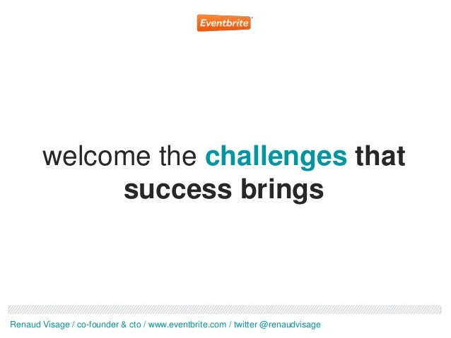 welcome the challenges that             success bringsRenaud Visage / co-founder & cto / www.eventbrite.com / twitter @ren...