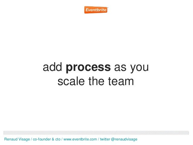 add process as you                        scale the teamRenaud Visage / co-founder & cto / www.eventbrite.com / twitter @r...