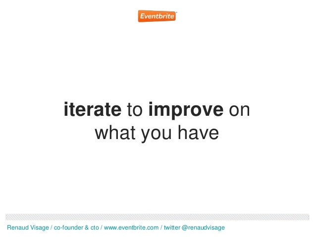 iterate to improve on                       what you haveRenaud Visage / co-founder & cto / www.eventbrite.com / twitter @...