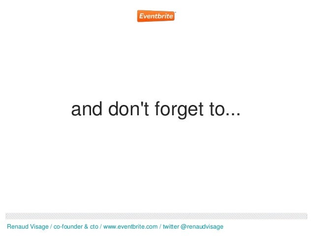 and dont forget to...Renaud Visage / co-founder & cto / www.eventbrite.com / twitter @renaudvisage