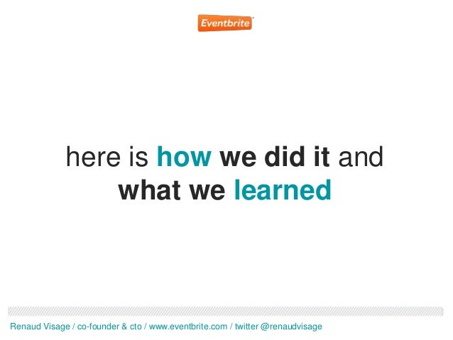 here is how we did it and                 what we learnedRenaud Visage / co-founder & cto / www.eventbrite.com / twitter @...