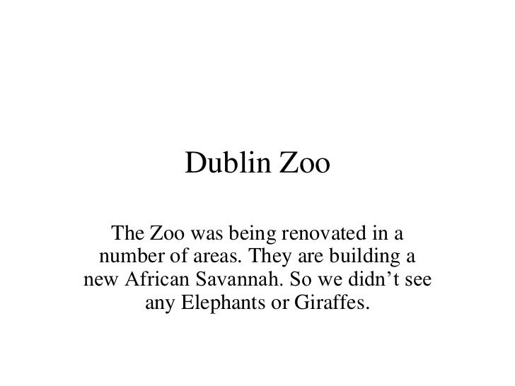 Dublin Zoo<br />The Zoo was being renovated in a number of areas. They are building a new African Savannah. So we didn't s...