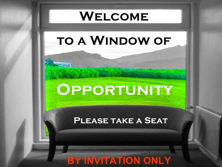 Welcome  to a Window of  Opportunity Please take a Seat BY INVITATION ONLY