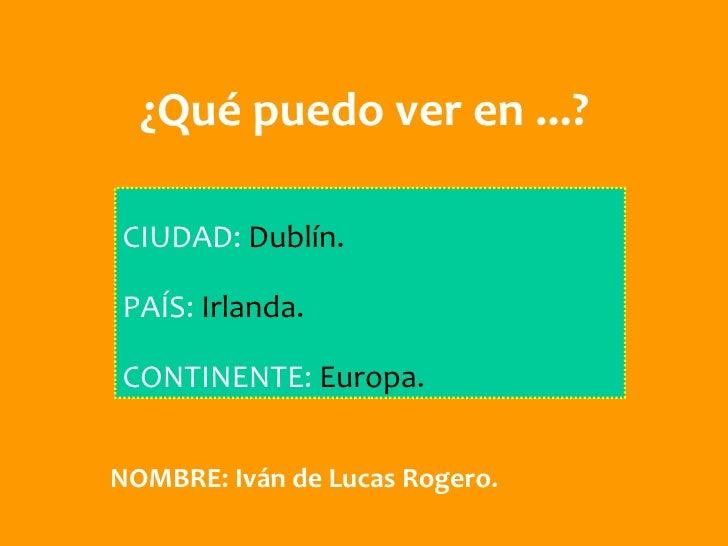¿Qué puedo ver en ...?CIUDAD: Dublín.PAÍS: Irlanda.CONTINENTE: Europa.NOMBRE: Iván de Lucas Rogero.