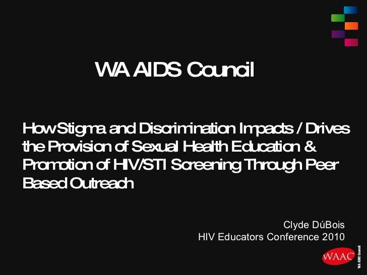 WA AIDS Council How Stigma and Discrimination Impacts / Drives the Provision of Sexual Health Education & Promotion of HIV...